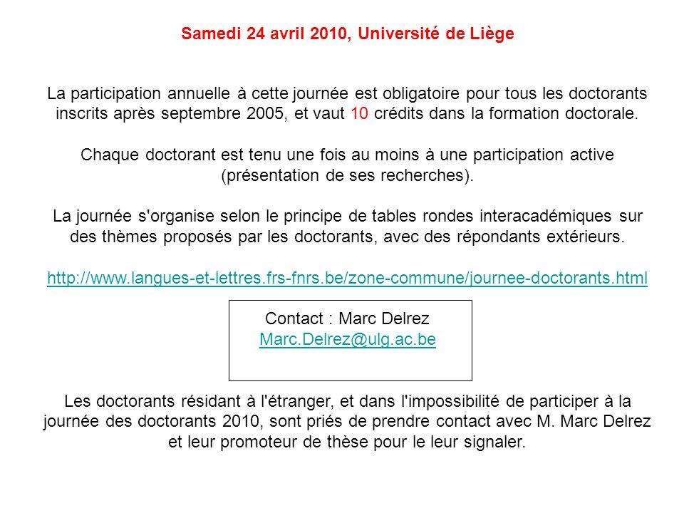 Samedi 24 avril 2010, Université de Liège La participation annuelle à cette journée est obligatoire pour tous les doctorants inscrits après septembre 2005, et vaut 10 crédits dans la formation doctorale.