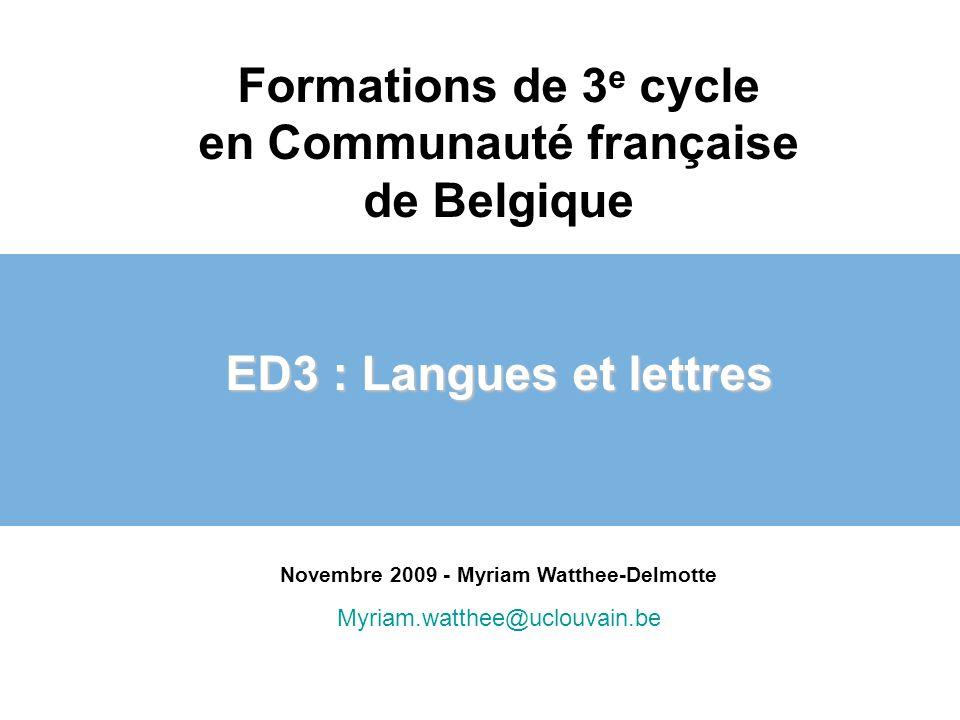 Formations de 3 e cycle en Communauté française de Belgique ED3 : Langues et lettres Novembre 2009 - Myriam Watthee-Delmotte Myriam.watthee@uclouvain.