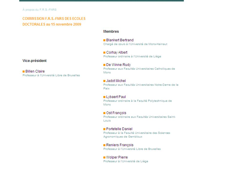 Commission FNRS des écoles doctorales (12 membres) 14 9 1234567810 111213151617181920 20 domaines du FNRS (19 habituels + « Art et Sciences de l'art » (enseignement supérieur artistique) Domaine 3 : Langues et lettres Composition du Conseil scientifique de l Ecole doctorale près le FNRS en Langues et Lettres (novembre 2009) Président : Patrick MARCHETTI, FUNDP (littératures anciennes) Secrétaire : Marc DELREZ, ULg (littérature anglaise) Membres : Manuel COUVREUR, ULB (littérature française) Myriam WATTHEE-DELMOTTE, FNRS/UCL (littérature française) Martine WILLEMS, FUSL (linguistique française)