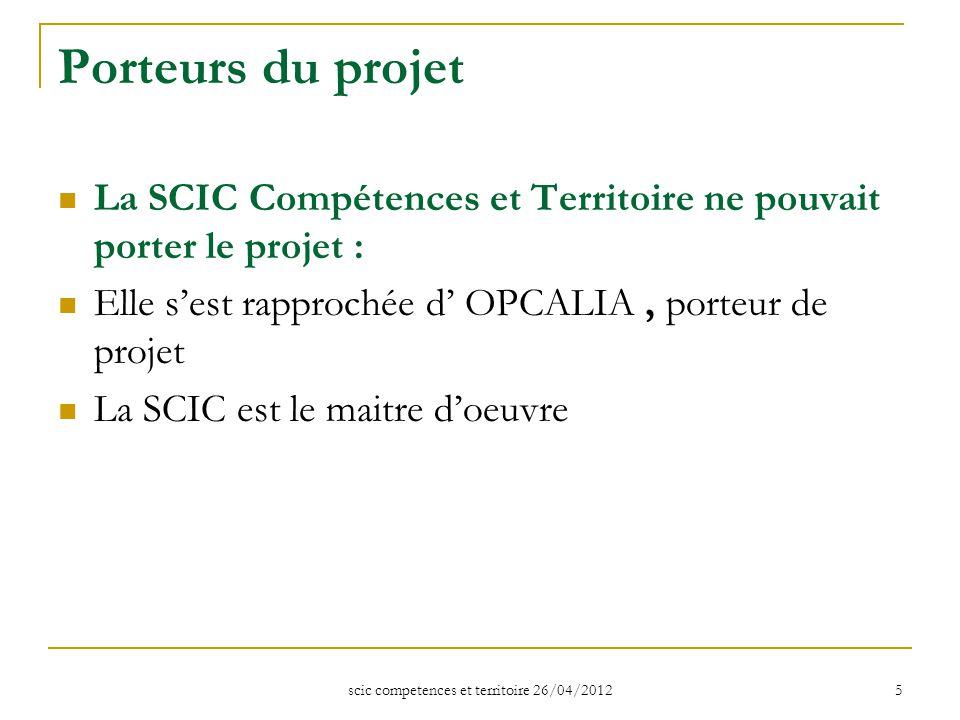 scic competences et territoire 26/04/2012 5 Porteurs du projet La SCIC Compétences et Territoire ne pouvait porter le projet : Elle s'est rapprochée d' OPCALIA, porteur de projet La SCIC est le maitre d'oeuvre