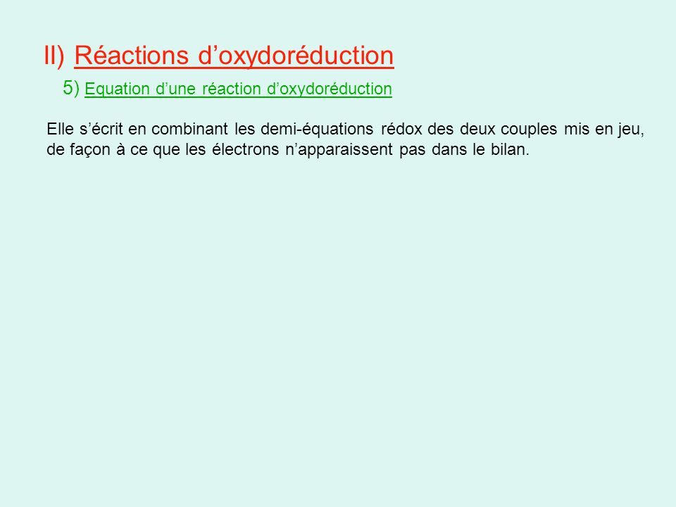 II) Réactions d'oxydoréduction 5) Equation d'une réaction d'oxydoréduction Elle s'écrit en combinant les demi-équations rédox des deux couples mis en