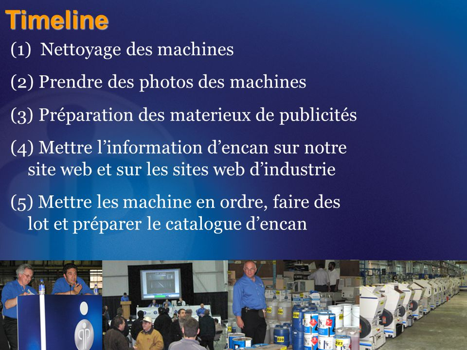 Timeline (1) Nettoyage des machines (2) Prendre des photos des machines (3) Préparation des materieux de publicités (4) Mettre l'information d'encan sur notre site web et sur les sites web d'industrie (5) Mettre les machine en ordre, faire des lot et préparer le catalogue d'encan