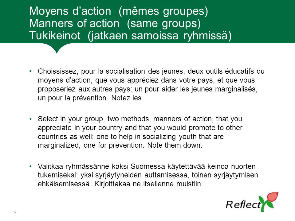 Moyens d'action (mêmes groupes) Manners of action (same groups) Tukikeinot (jatkaen samoissa ryhmissä) Choississez, pour la socialisation des jeunes, deux outils éducatifs ou moyens d'action, que vous appréciez dans votre pays, et que vous proposeriez aux autres pays: un pour aider les jeunes marginalisés, un pour la prévention.