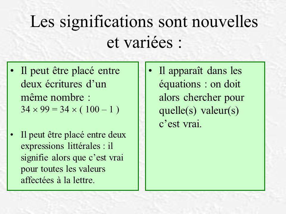 Les significations sont nouvelles et variées : Il peut être placé entre deux écritures d'un même nombre : 34  99 = 34  ( 100 – 1 ) Il peut être placé entre deux expressions littérales : il signifie alors que c'est vrai pour toutes les valeurs affectées à la lettre.