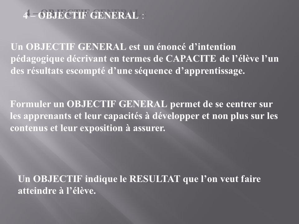 4 – OBJECTIF GENERAL : Un OBJECTIF GENERAL est un énoncé d'intention pédagogique décrivant en termes de CAPACITE de l'élève l'un des résultats escompté d'une séquence d'apprentissage.