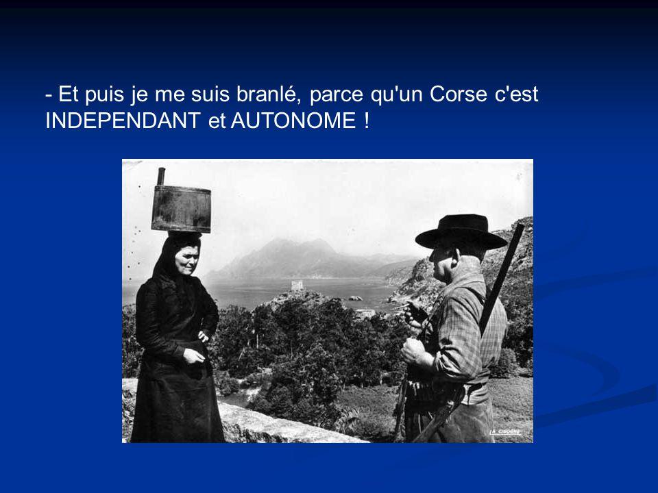 - Et puis je me suis branlé, parce qu'un Corse c'est INDEPENDANT et AUTONOME !
