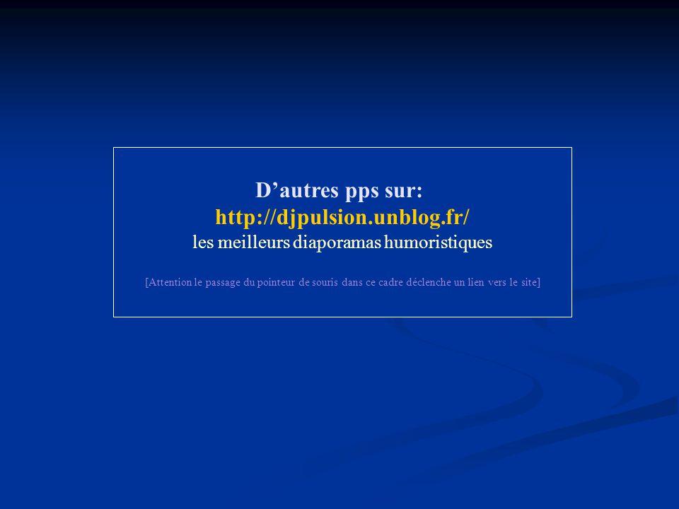 D'autres pps sur: http://djpulsion.unblog.fr/ les meilleurs diaporamas humoristiques [Attention le passage du pointeur de souris dans ce cadre déclenc