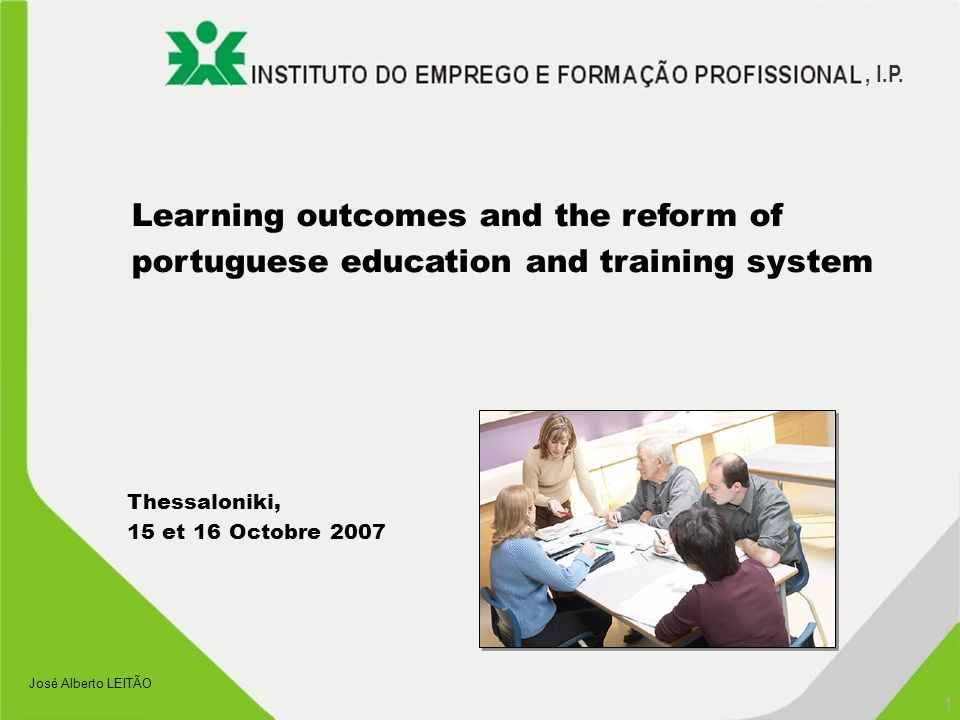 , I.P. 1 José Alberto LEITÃO Learning outcomes and the reform of portuguese education and training system Thessaloniki, 15 et 16 Octobre 2007