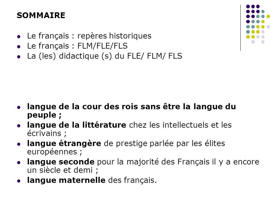 SOMMAIRE Le français : repères historiques Le français : FLM/FLE/FLS La (les) didactique (s) du FLE/ FLM/ FLS langue de la cour des rois sans être la