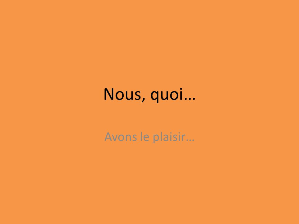 Nous, quoi… Avons le plaisir…