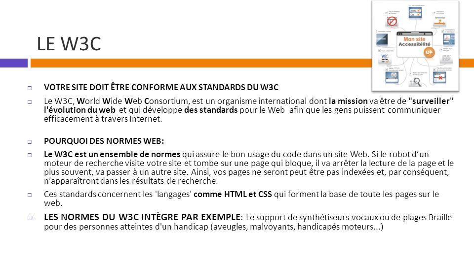LE W3C  VOTRE SITE DOIT ÊTRE CONFORME AUX STANDARDS DU W3C  Le W3C, World Wide Web Consortium, est un organisme international dont la mission va être de surveiller l évolution du web et qui développe des standards pour le Web afin que les gens puissent communiquer efficacement à travers Internet.