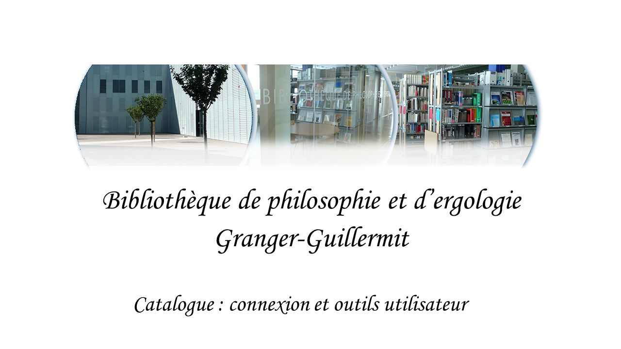 Bibliothèque de philosophie et d'ergologie Granger-Guillermit Catalogue : connexion et outils utilisateur