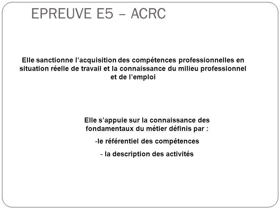 EPREUVE E5 – ACRC Elle sanctionne l'acquisition des compétences professionnelles en situation réelle de travail et la connaissance du milieu professio