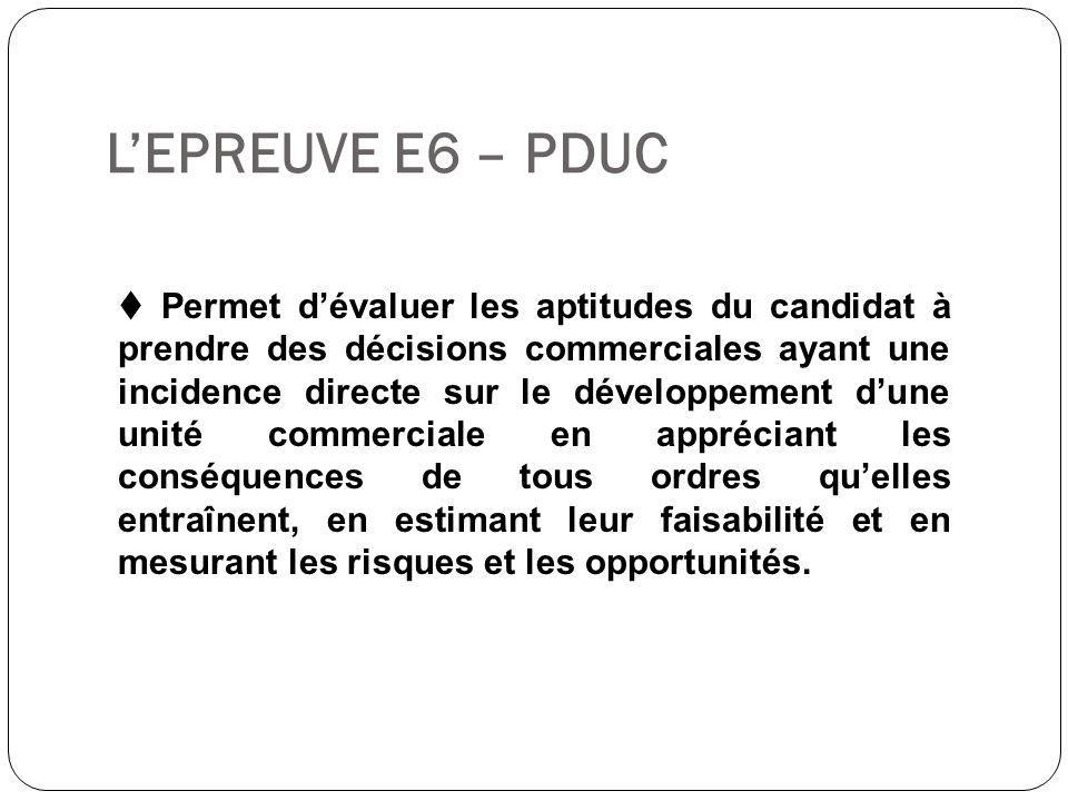 L'EPREUVE E6 – PDUC  Permet d'évaluer les aptitudes du candidat à prendre des décisions commerciales ayant une incidence directe sur le développement