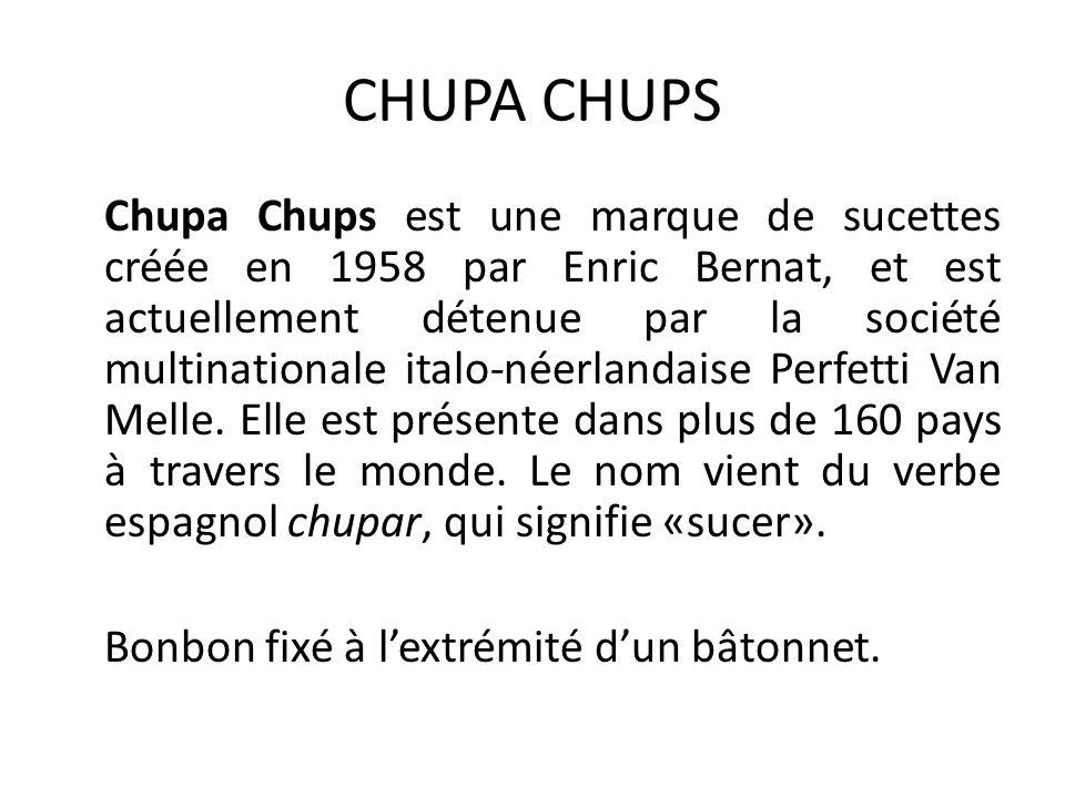 CHUPA CHUPS Chupa Chups est une marque de sucettes créée en 1958 par Enric Bernat, et est actuellement détenue par la société multinationale italo-néerlandaise Perfetti Van Melle.