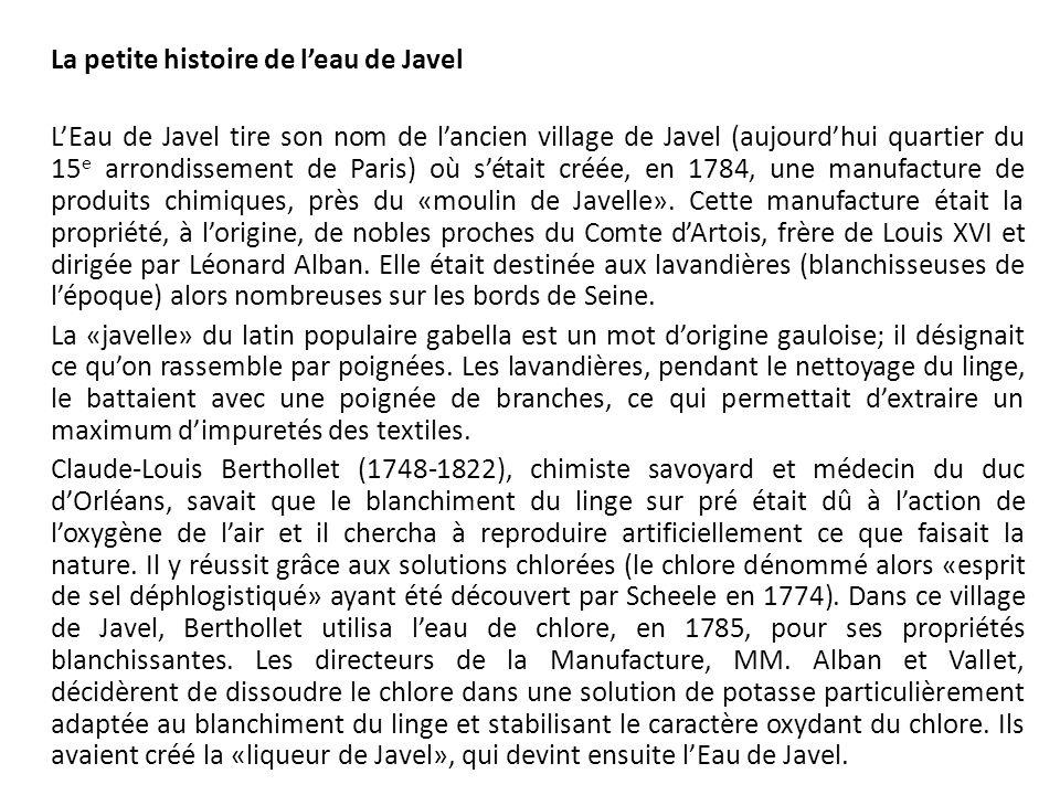 La petite histoire de l'eau de Javel L'Eau de Javel tire son nom de l'ancien village de Javel (aujourd'hui quartier du 15 e arrondissement de Paris) où s'était créée, en 1784, une manufacture de produits chimiques, près du «moulin de Javelle».
