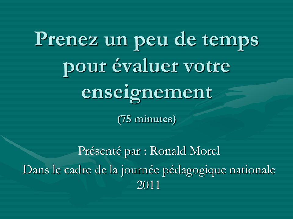 Prenez un peu de temps pour évaluer votre enseignement (75 minutes) Présenté par : Ronald Morel Dans le cadre de la journée pédagogique nationale 2011
