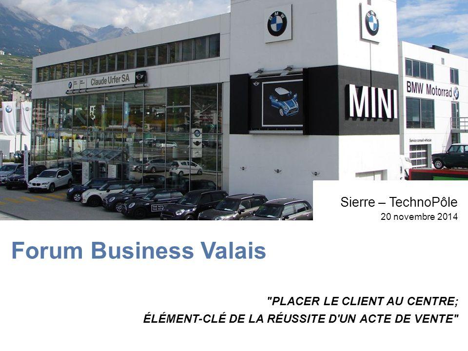 Forum Business Valais Sierre – TechnoPôle 20 novembre 2014 PLACER LE CLIENT AU CENTRE; ÉLÉMENT-CLÉ DE LA RÉUSSITE D UN ACTE DE VENTE