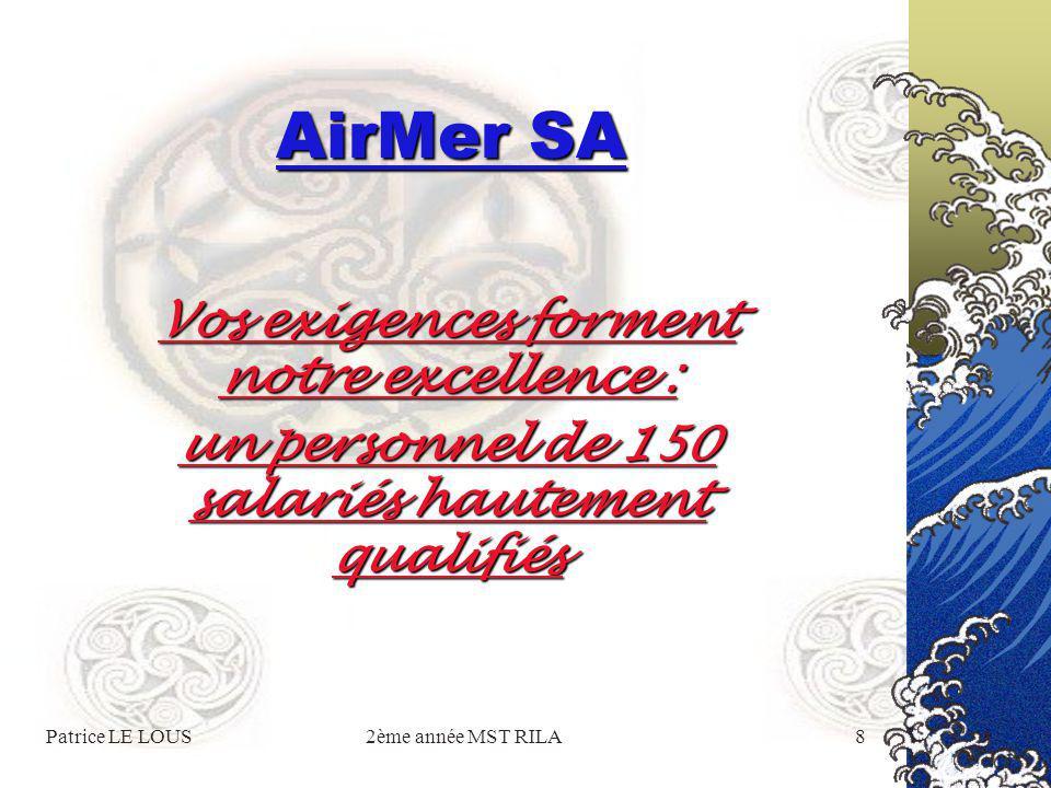 Patrice LE LOUS2ème année MST RILA8 AirMer SA Vos exigences forment notre excellence : un personnel de 150 salariés hautement qualifiés