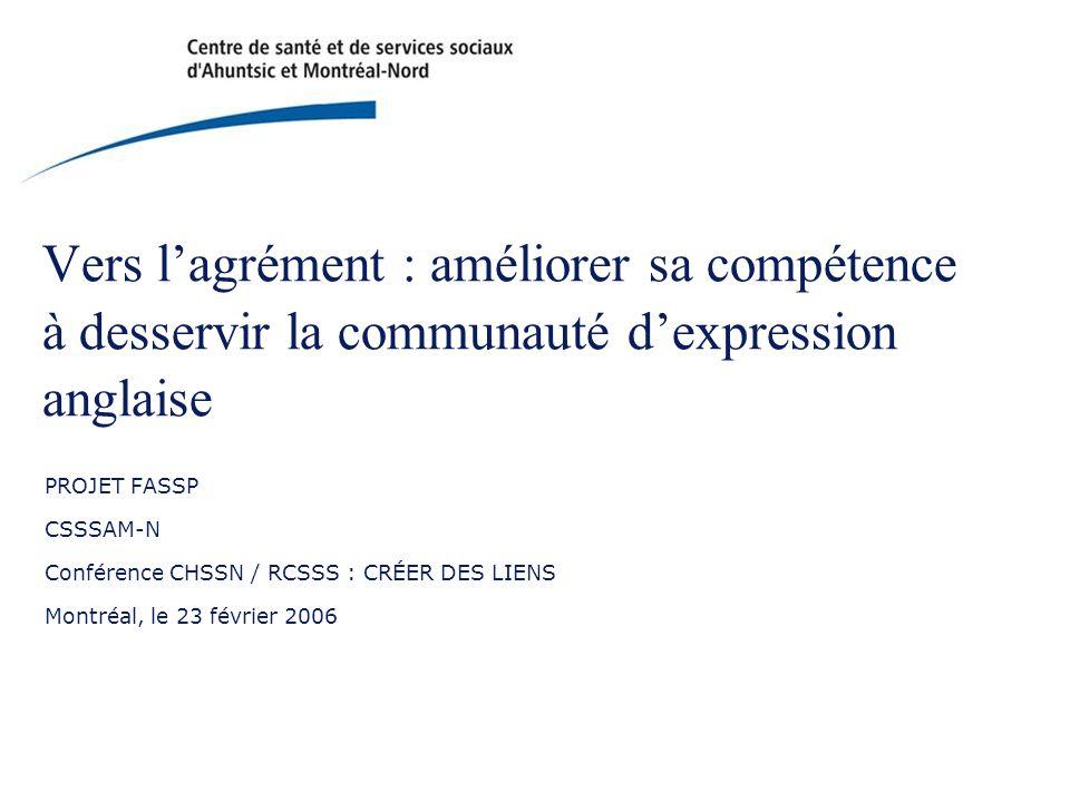 Vers l'agrément : améliorer sa compétence à desservir la communauté d'expression anglaise PROJET FASSP CSSSAM-N Conférence CHSSN / RCSSS : CRÉER DES LIENS Montréal, le 23 février 2006