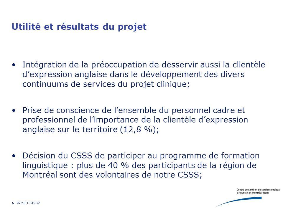 6 PROJET FASSP Utilité et résultats du projet Intégration de la préoccupation de desservir aussi la clientèle d'expression anglaise dans le développement des divers continuums de services du projet clinique; Prise de conscience de l'ensemble du personnel cadre et professionnel de l'importance de la clientèle d'expression anglaise sur le territoire (12,8 %); Décision du CSSS de participer au programme de formation linguistique : plus de 40 % des participants de la région de Montréal sont des volontaires de notre CSSS;