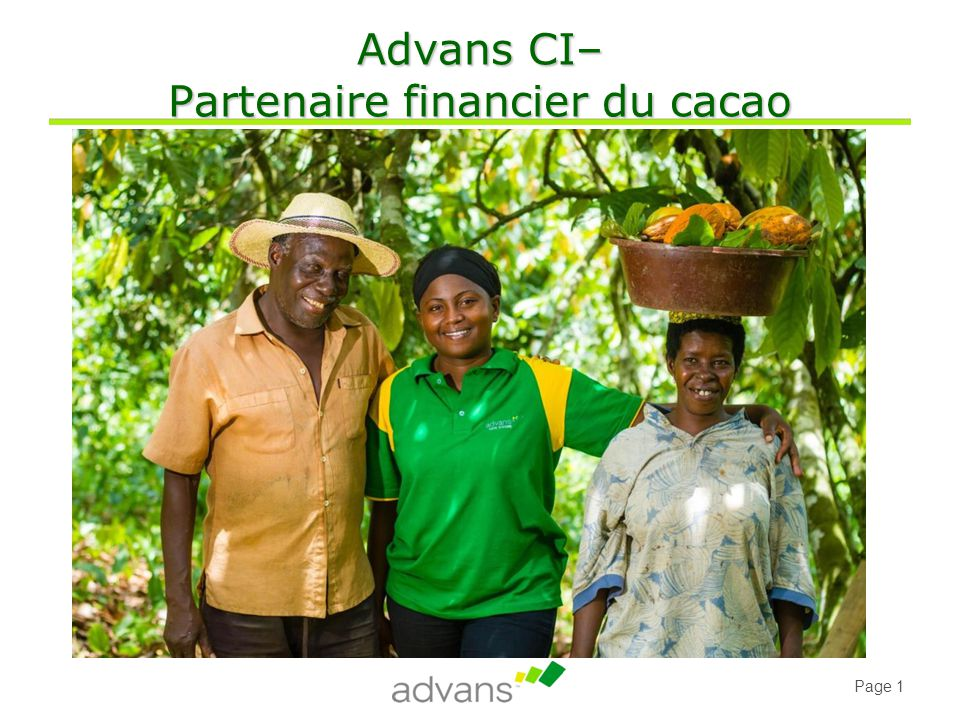 Page 32 Contacts Advans Côte d'Ivoire- Boulevard de Brazzaville, Carrefour Ste Thérèse – 01 BP 11825 Abidjan 01 www.advanscotedivoire.com www.advansgroup.com Anne-Laure Putigny Responsable projets alputigny@advanscotedivoire.com Tel: 01-00-34-75 Grégoire Danel Fedou Directeur Général gdanelfedou@advanscotedivoire.com Tel: 42-09-90-03