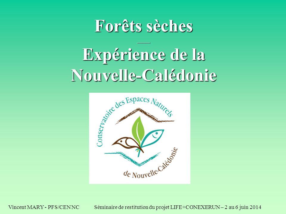 Vincent MARY - PFS/CEN NC Séminaire de restitution du projet LIFE+CONEXERUN – 2 au 6 juin 2014 Forêts sèches ____ Expérience de la Nouvelle-Calédonie