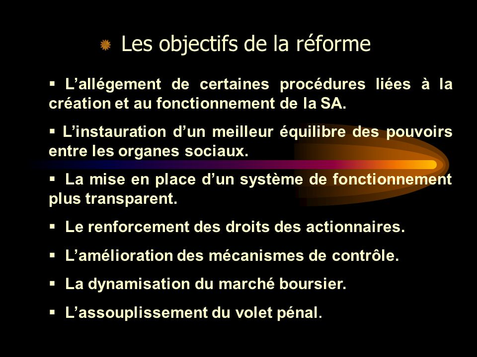Les objectifs de la réforme  L'allégement de certaines procédures liées à la création et au fonctionnement de la SA.