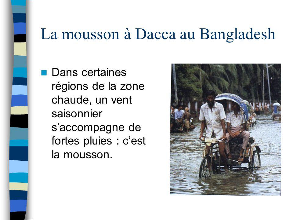 La mousson à Dacca au Bangladesh Dans certaines régions de la zone chaude, un vent saisonnier s'accompagne de fortes pluies : c'est la mousson.