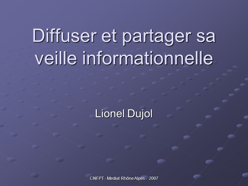 CNFPT - Mediat Rhône Alpes - 2007 Diffuser et partager sa veille informationnelle Lionel Dujol