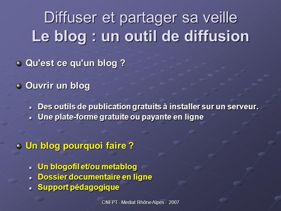 CNFPT - Mediat Rhône Alpes - 2007 Diffuser et partager sa veille Le blog : un outil de diffusion Qu'est ce qu'un blog ? Ouvrir un blog Des outils de p