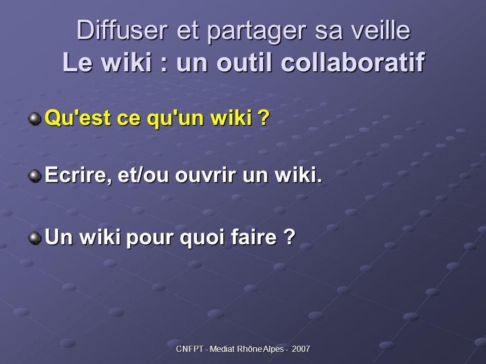 CNFPT - Mediat Rhône Alpes - 2007 Diffuser et partager sa veille Le wiki : un outil collaboratif Qu'est ce qu'un wiki ? Ecrire, et/ou ouvrir un wiki.
