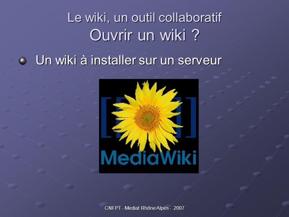 CNFPT - Mediat Rhône Alpes - 2007 Le wiki, un outil collaboratif Ouvrir un wiki ? Un wiki à installer sur un serveur Un wiki à installer sur un serveu
