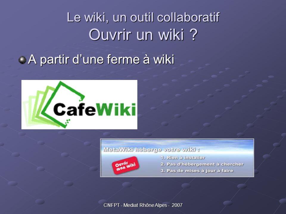 CNFPT - Mediat Rhône Alpes - 2007 Le wiki, un outil collaboratif Ouvrir un wiki ? A partir d'une ferme à wiki