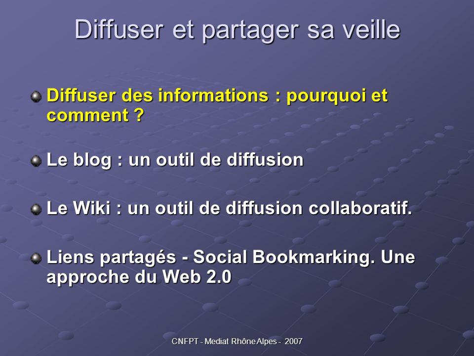 CNFPT - Mediat Rhône Alpes - 2007 Diffuser et partager sa veille Diffuser des informations : pourquoi et comment ? Le blog : un outil de diffusion Le