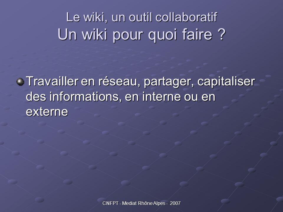 CNFPT - Mediat Rhône Alpes - 2007 Le wiki, un outil collaboratif Un wiki pour quoi faire ? Travailler en réseau, partager, capitaliser des information