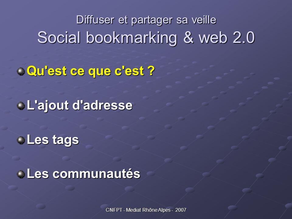 CNFPT - Mediat Rhône Alpes - 2007 Diffuser et partager sa veille Social bookmarking & web 2.0 Qu'est ce que c'est ? L'ajout d'adresse Les tags Les com