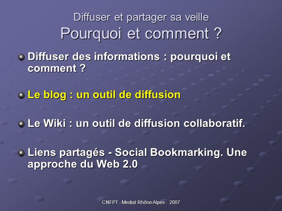 CNFPT - Mediat Rhône Alpes - 2007 Diffuser et partager sa veille Pourquoi et comment ? Diffuser des informations : pourquoi et comment ? Le blog : un