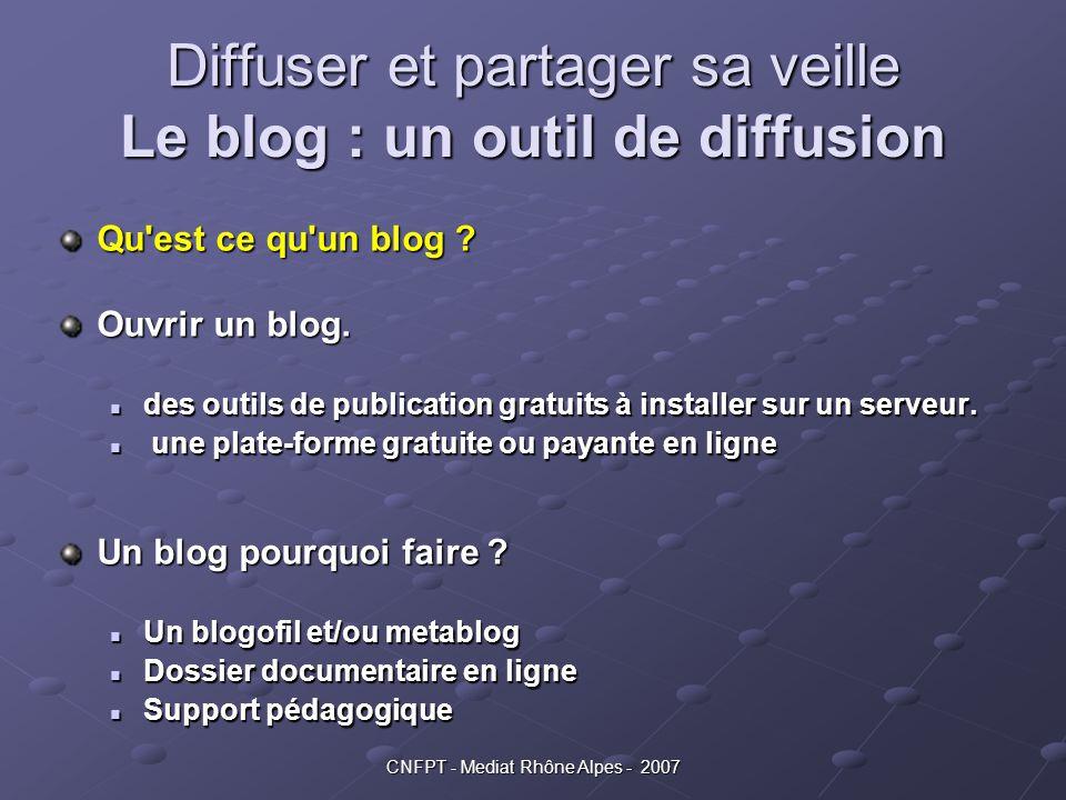 CNFPT - Mediat Rhône Alpes - 2007 Diffuser et partager sa veille Le blog : un outil de diffusion Qu'est ce qu'un blog ? Ouvrir un blog. des outils de