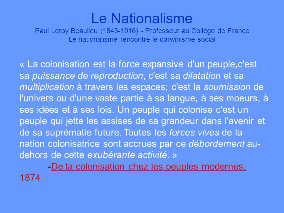 Le Nationalisme Paul Leroy Beaulieu (1843-1916) - Professeur au Collège de France Le nationalisme rencontre le darwinisme social « La colonisation est la force expansive d un peuple,c est sa puissance de reproduction, c est sa dilatation et sa multiplication à travers les espaces; c est la soumission de l univers ou d une vaste partie à sa langue, à ses moeurs, à ses idées et à ses lois.