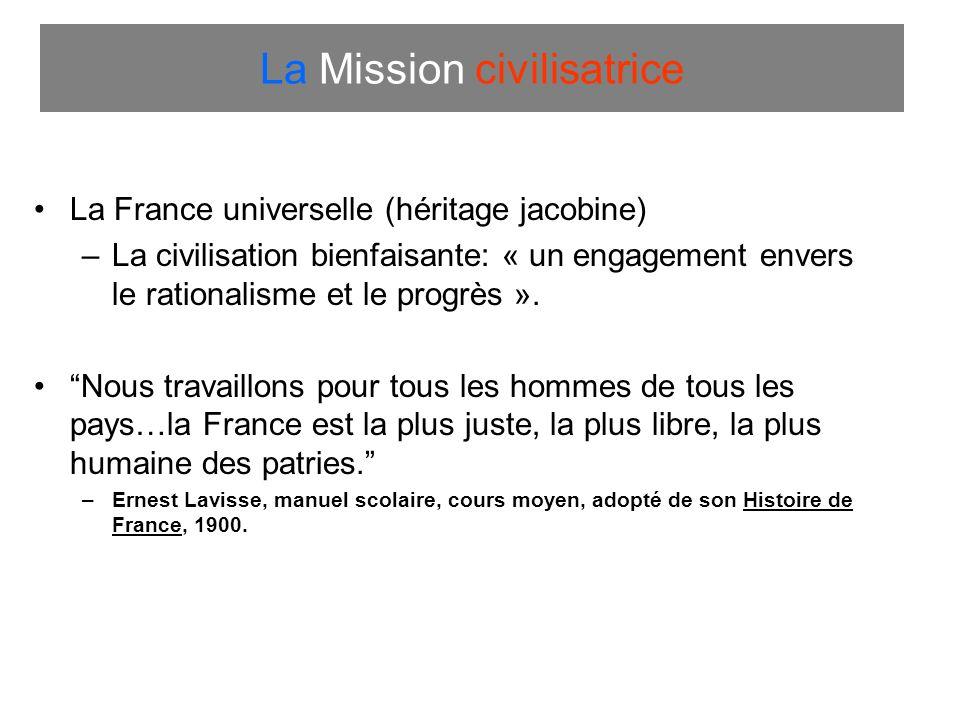 La Mission civilisatrice La France universelle (héritage jacobine) –La civilisation bienfaisante: « un engagement envers le rationalisme et le progrès ».