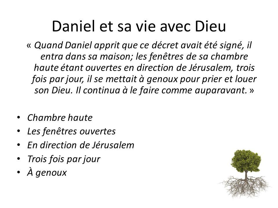 Daniel et sa vie avec Dieu « Quand Daniel apprit que ce décret avait été signé, il entra dans sa maison; les fenêtres de sa chambre haute étant ouvertes en direction de Jérusalem, trois fois par jour, il se mettait à genoux pour prier et louer son Dieu.