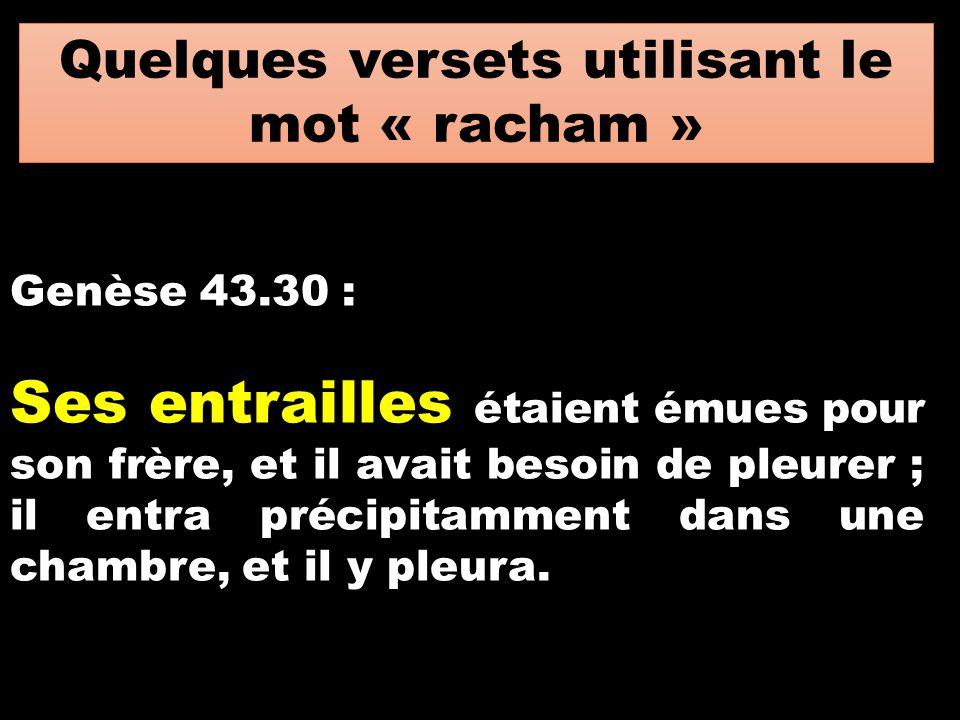 Quelques versets utilisant le mot « racham » Genèse 43.30 : Ses entrailles étaient émues pour son frère, et il avait besoin de pleurer ; il entra préc
