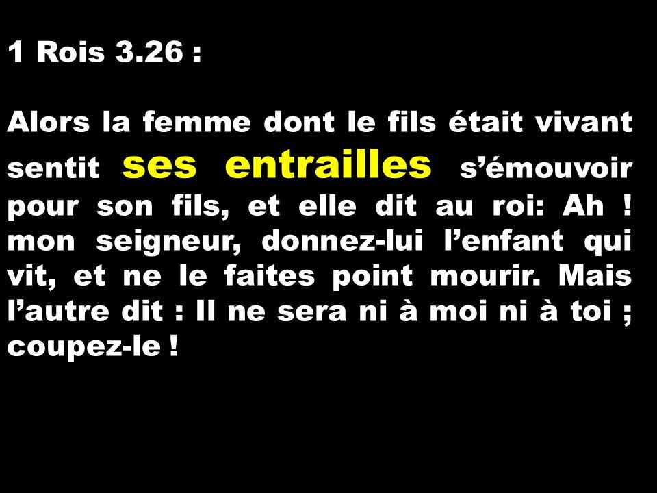 1 Rois 3.26 : Alors la femme dont le fils était vivant sentit ses entrailles s'émouvoir pour son fils, et elle dit au roi: Ah ! mon seigneur, donnez-l