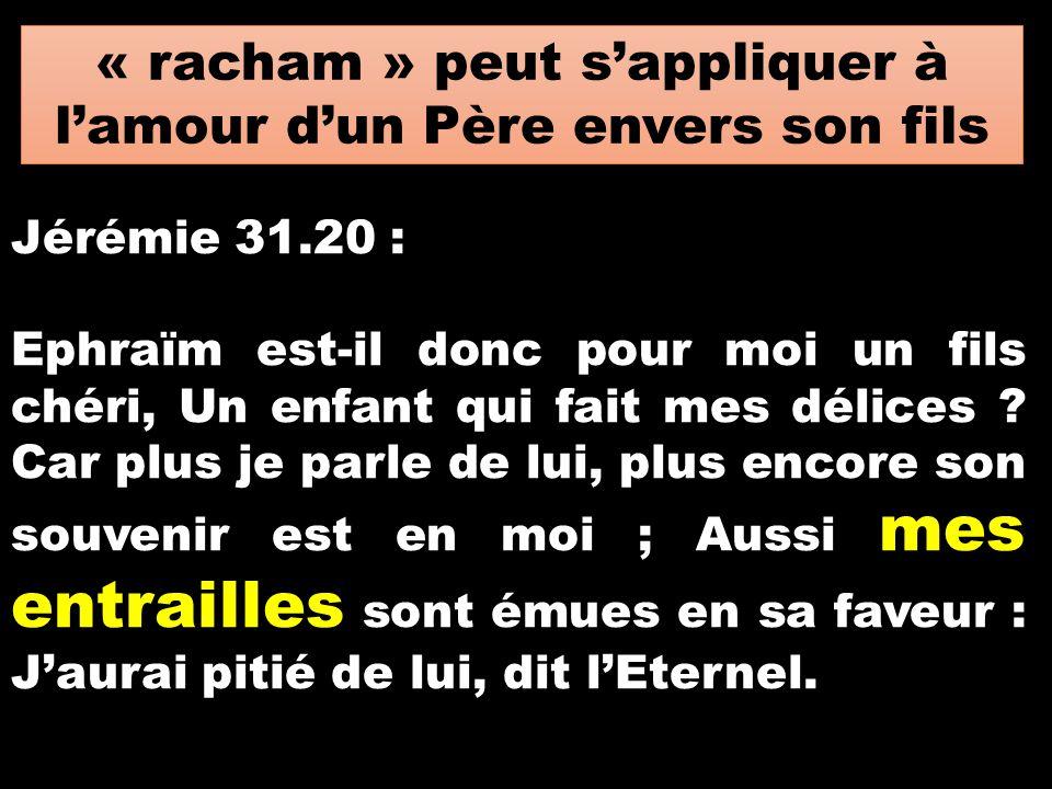« racham » peut s'appliquer à l'amour d'un Père envers son fils Jérémie 31.20 : Ephraïm est-il donc pour moi un fils chéri, Un enfant qui fait mes dél