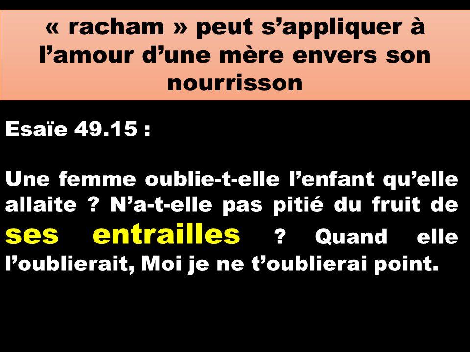 « racham » peut s'appliquer à l'amour d'une mère envers son nourrisson Esaïe 49.15 : Une femme oublie-t-elle l'enfant qu'elle allaite ? N'a-t-elle pas