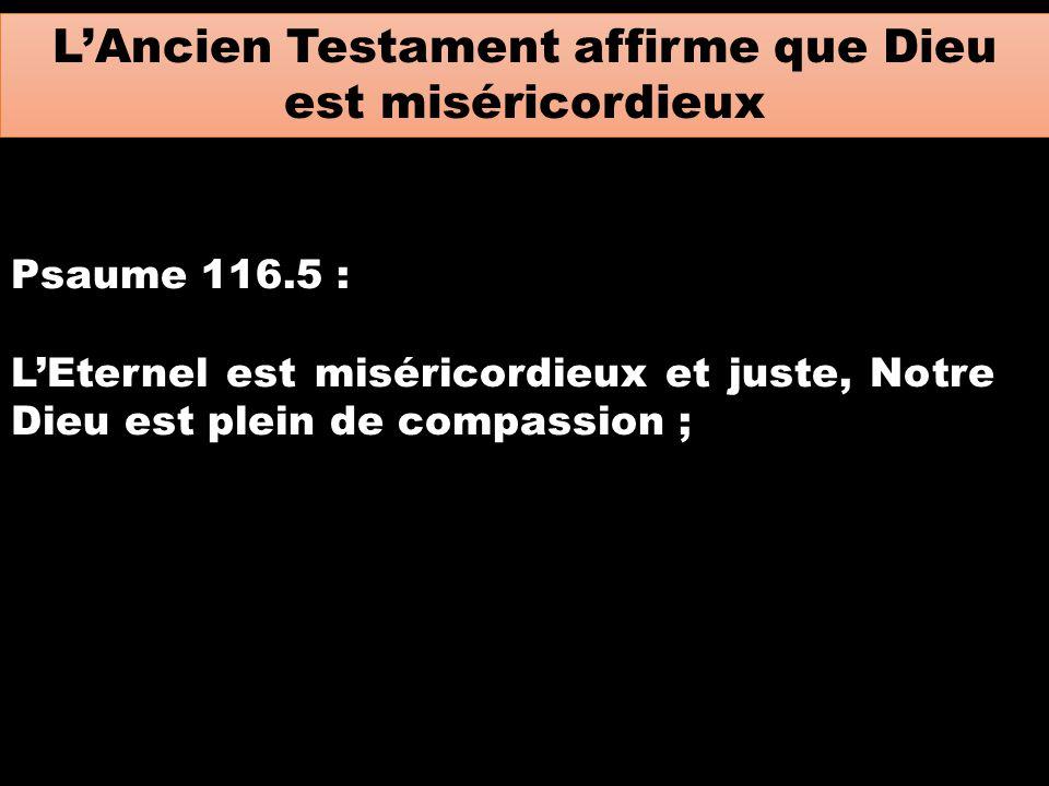 L'Ancien Testament affirme que Dieu est miséricordieux Psaume 116.5 : L'Eternel est miséricordieux et juste, Notre Dieu est plein de compassion ;