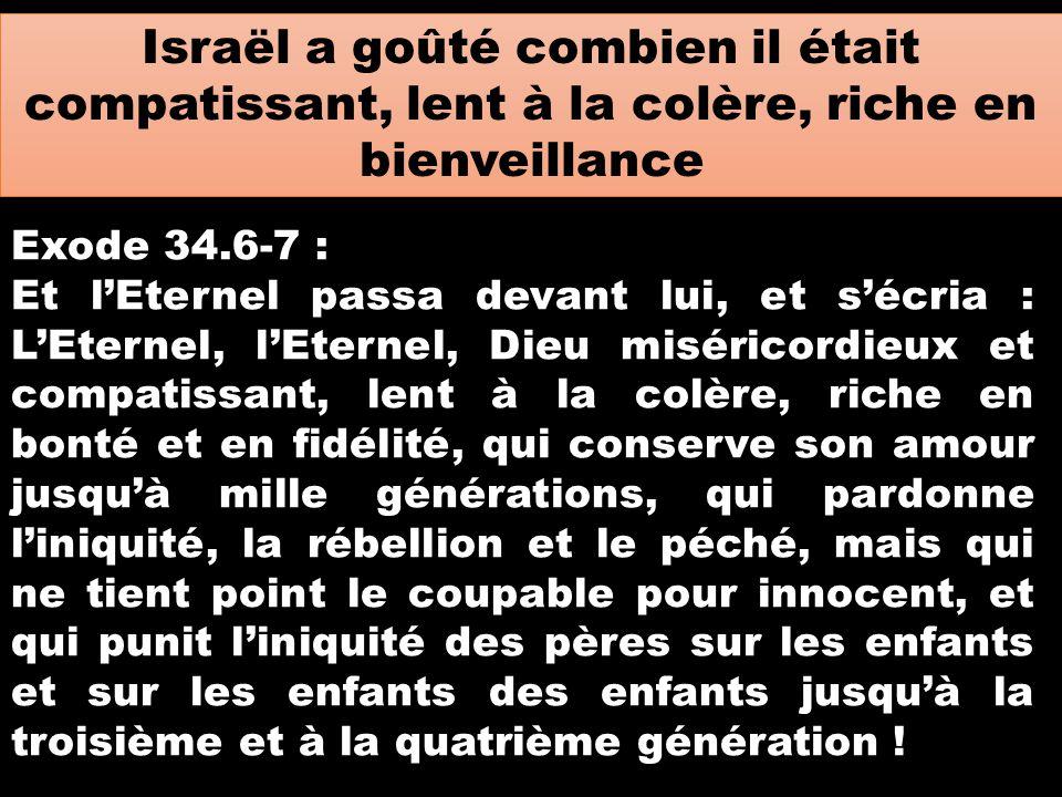 Israël a goûté combien il était compatissant, lent à la colère, riche en bienveillance Exode 34.6-7 : Et l'Eternel passa devant lui, et s'écria : L'Et