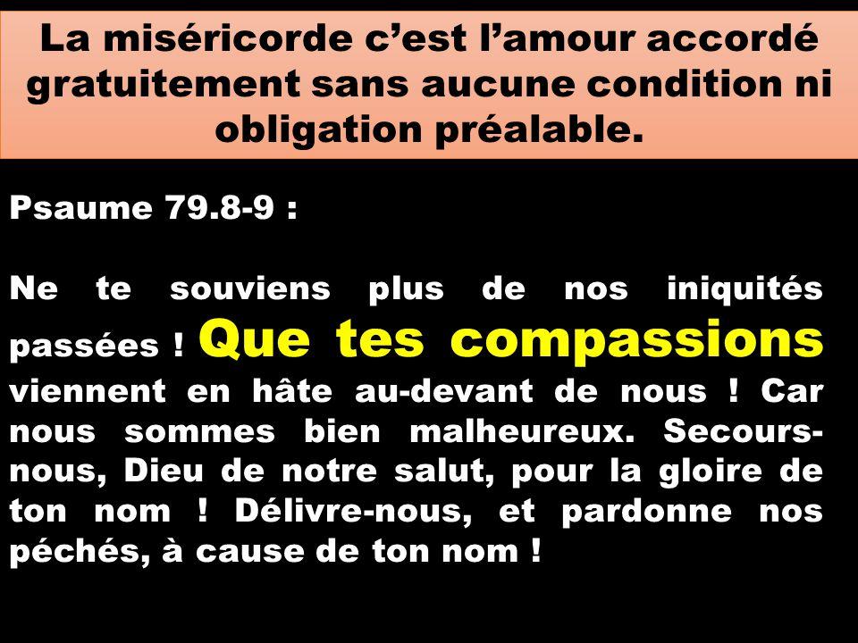 La miséricorde c'est l'amour accordé gratuitement sans aucune condition ni obligation préalable. Psaume 79.8-9 : Ne te souviens plus de nos iniquités