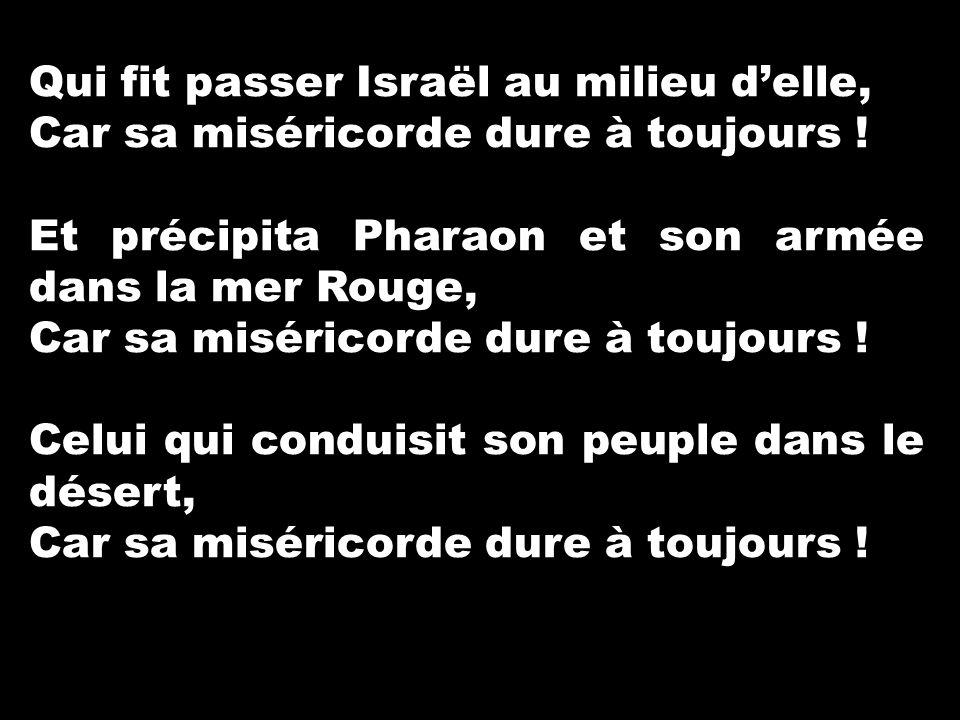 Qui fit passer Israël au milieu d'elle, Car sa miséricorde dure à toujours ! Et précipita Pharaon et son armée dans la mer Rouge, Car sa miséricorde d